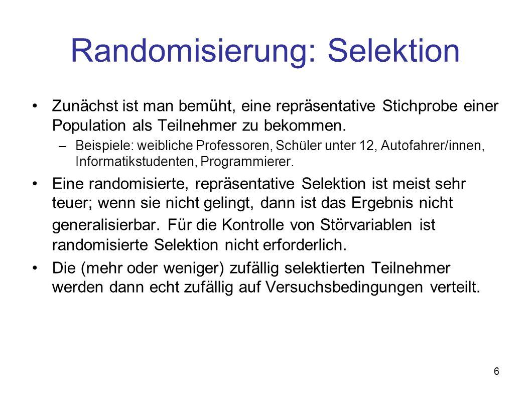 6 Randomisierung: Selektion Zunächst ist man bemüht, eine repräsentative Stichprobe einer Population als Teilnehmer zu bekommen. –Beispiele: weibliche