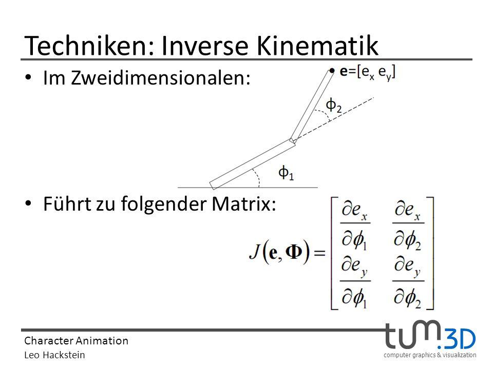 computer graphics & visualization Character Animation Leo Hackstein Techniken: Inverse Kinematik Im Zweidimensionalen: Führt zu folgender Matrix: