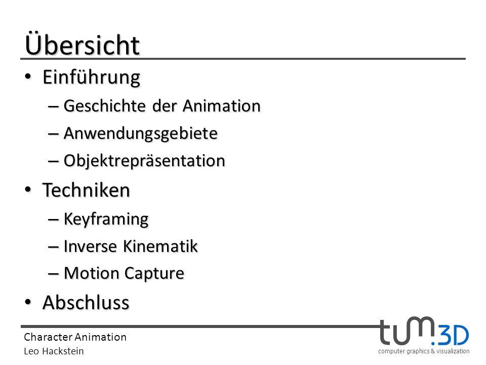 computer graphics & visualization Character Animation Leo Hackstein Techniken: Inverse Kinematik Vor allem bei der Animation von Charakteren sollte das Ergebnis natürlich aussehen In die eben vorgestellte Technik lassen sich weitere Einschränkungen einbauen