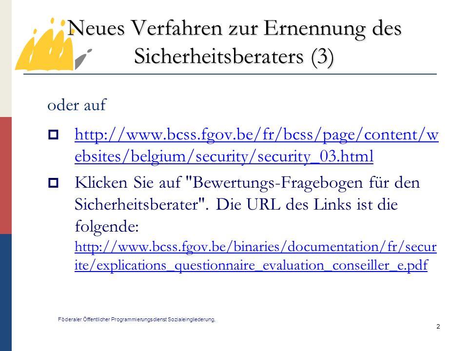 2 Neues Verfahren zur Ernennung des Sicherheitsberaters (3) Föderaler Öffentlicher Programmierungsdienst Sozialeingliederung, oder auf http://www.bcss.fgov.be/fr/bcss/page/content/w ebsites/belgium/security/security_03.html http://www.bcss.fgov.be/fr/bcss/page/content/w ebsites/belgium/security/security_03.html Klicken Sie auf Bewertungs-Fragebogen für den Sicherheitsberater .