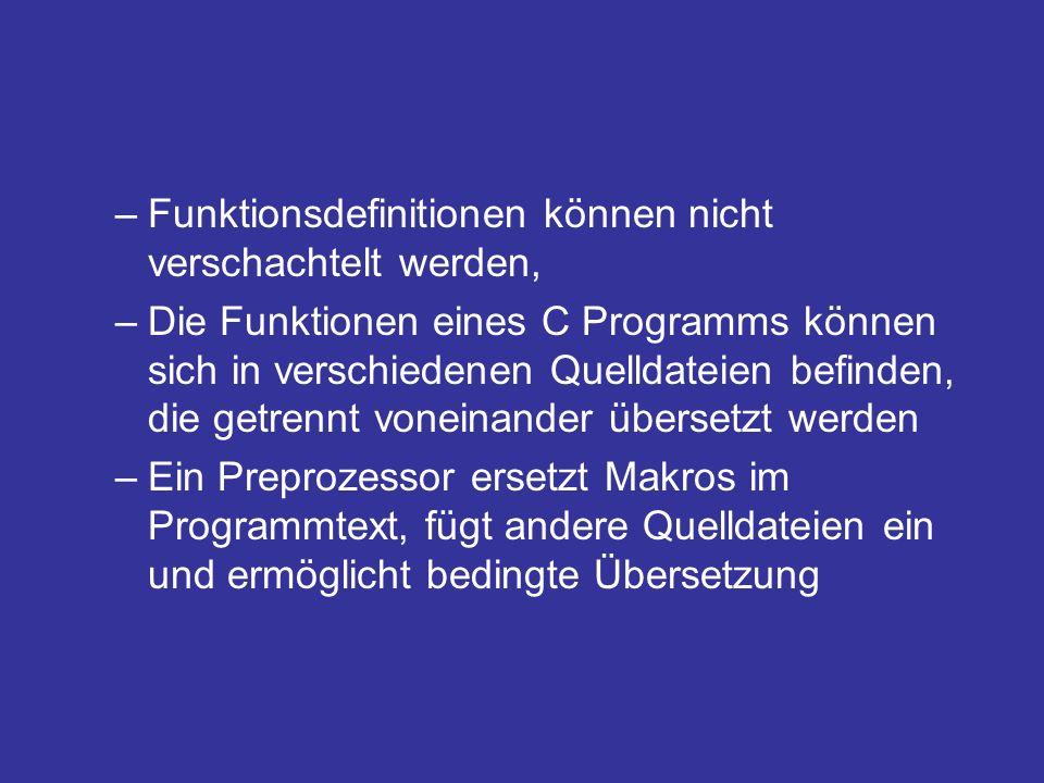 –Funktionsdefinitionen können nicht verschachtelt werden, –Die Funktionen eines C Programms können sich in verschiedenen Quelldateien befinden, die getrennt voneinander übersetzt werden –Ein Preprozessor ersetzt Makros im Programmtext, fügt andere Quelldateien ein und ermöglicht bedingte Übersetzung