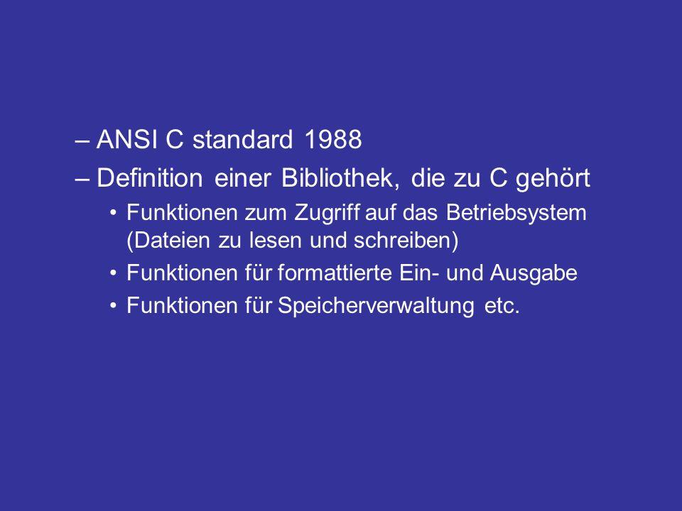 –ANSI C standard 1988 –Definition einer Bibliothek, die zu C gehört Funktionen zum Zugriff auf das Betriebsystem (Dateien zu lesen und schreiben) Funktionen für formattierte Ein- und Ausgabe Funktionen für Speicherverwaltung etc.