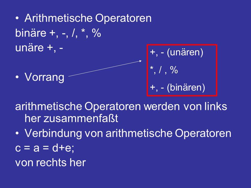 Arithmetische Operatoren binäre +, -, /, *, % unäre +, - Vorrang arithmetische Operatoren werden von links her zusammenfaßt Verbindung von arithmetische Operatoren c = a = d+e; von rechts her +, - (unären) *, /, % +, - (binären)