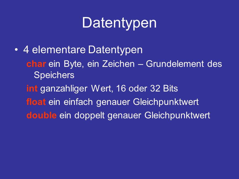 Datentypen 4 elementare Datentypen char ein Byte, ein Zeichen – Grundelement des Speichers int ganzahliger Wert, 16 oder 32 Bits float ein einfach genauer Gleichpunktwert double ein doppelt genauer Gleichpunktwert