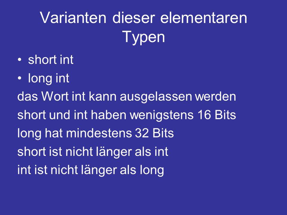 Varianten dieser elementaren Typen short int long int das Wort int kann ausgelassen werden short und int haben wenigstens 16 Bits long hat mindestens 32 Bits short ist nicht länger als int int ist nicht länger als long