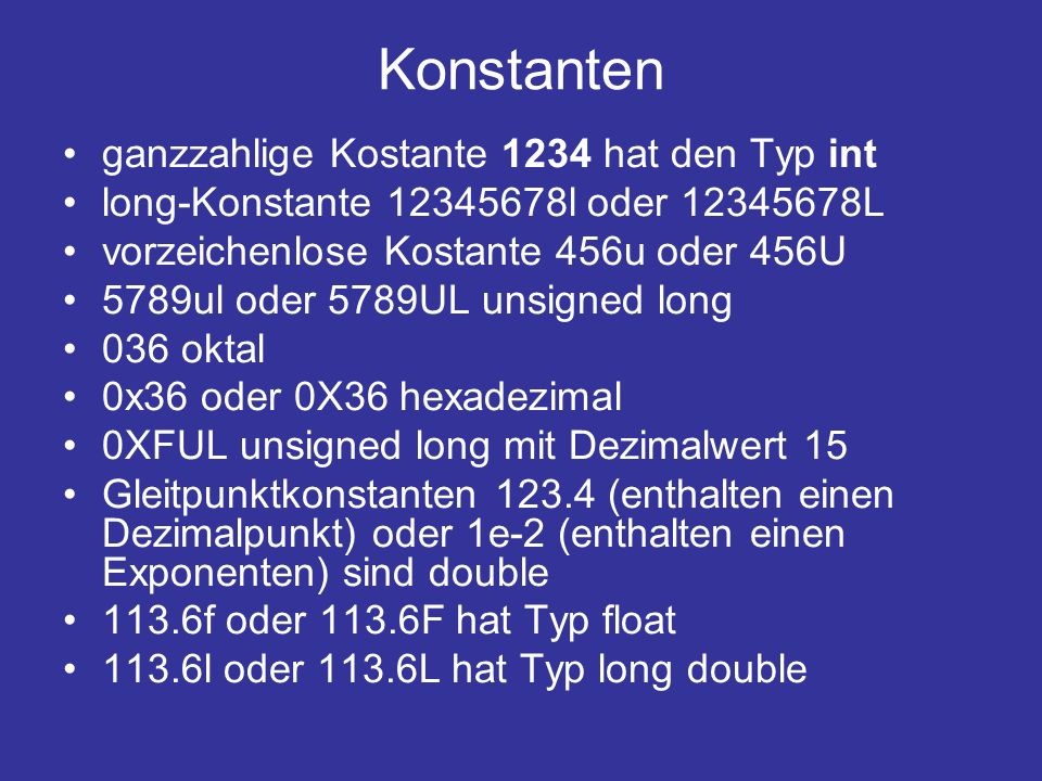 Konstanten ganzzahlige Kostante 1234 hat den Typ int long-Konstante 12345678l oder 12345678L vorzeichenlose Kostante 456u oder 456U 5789ul oder 5789UL unsigned long 036 oktal 0x36 oder 0X36 hexadezimal 0XFUL unsigned long mit Dezimalwert 15 Gleitpunktkonstanten 123.4 (enthalten einen Dezimalpunkt) oder 1e-2 (enthalten einen Exponenten) sind double 113.6f oder 113.6F hat Typ float 113.6l oder 113.6L hat Typ long double
