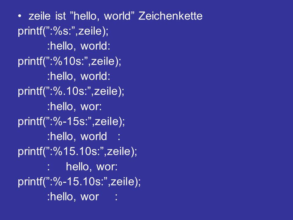 zeile ist hello, world Zeichenkette printf(:%s:,zeile); :hello, world: printf(:%10s:,zeile); :hello, world: printf(:%.10s:,zeile); :hello, wor: printf(:%-15s:,zeile); :hello, world : printf(:%15.10s:,zeile); : hello, wor: printf(:%-15.10s:,zeile); :hello, wor :