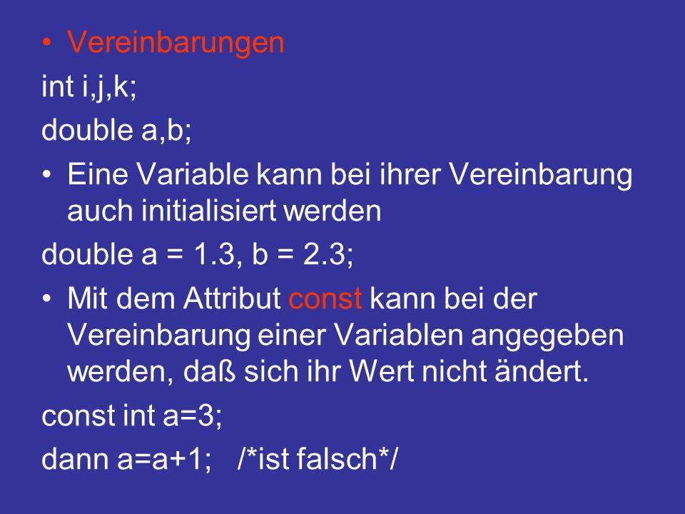 Vereinbarungen int i,j,k; double a,b; Eine Variable kann bei ihrer Vereinbarung auch initialisiert werden double a = 1.3, b = 2.3; Mit dem Attribut const kann bei der Vereinbarung einer Variablen angegeben werden, daß sich ihr Wert nicht ändert.