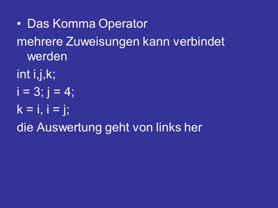 Das Komma Operator mehrere Zuweisungen kann verbindet werden int i,j,k; i = 3; j = 4; k = i, i = j; die Auswertung geht von links her