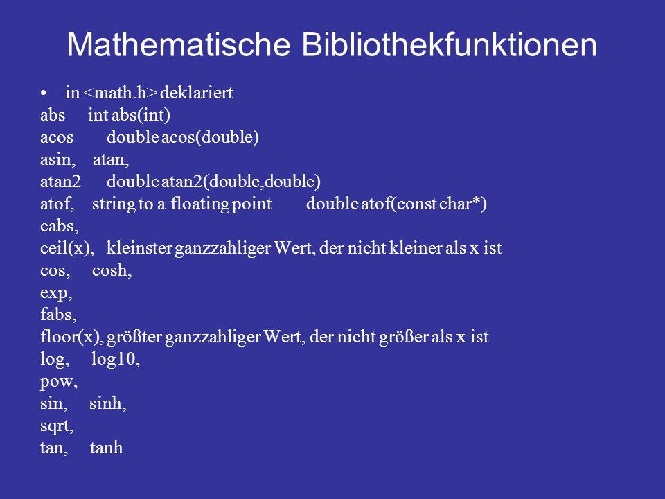 Mathematische Bibliothekfunktionen in deklariert abs int abs(int) acosdouble acos(double) asin, atan, atan2double atan2(double,double) atof, string to a floating point double atof(const char*) cabs, ceil(x), kleinster ganzzahliger Wert, der nicht kleiner als x ist cos, cosh, exp, fabs, floor(x), größter ganzzahliger Wert, der nicht größer als x ist log, log10, pow, sin, sinh, sqrt, tan, tanh