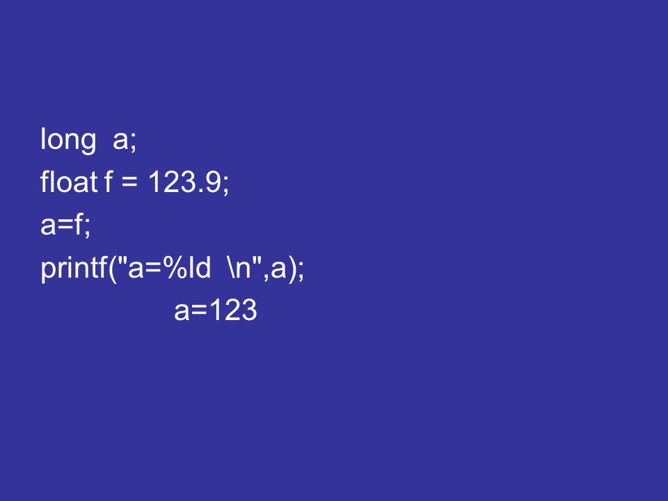 long a; float f = 123.9; a=f; printf(