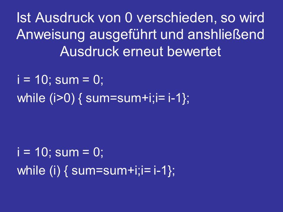 Ist Ausdruck von 0 verschieden, so wird Anweisung ausgeführt und anshließend Ausdruck erneut bewertet i = 10; sum = 0; while (i>0) { sum=sum+i;i= i-1}; i = 10; sum = 0; while (i) { sum=sum+i;i= i-1};