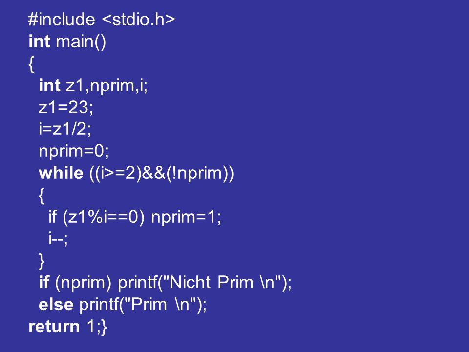 #include int main() { int z1,nprim,i; z1=23; i=z1/2; nprim=0; while ((i>=2)&&(!nprim)) { if (z1%i==0) nprim=1; i--; } if (nprim) printf( Nicht Prim \n ); else printf( Prim \n ); return 1;}