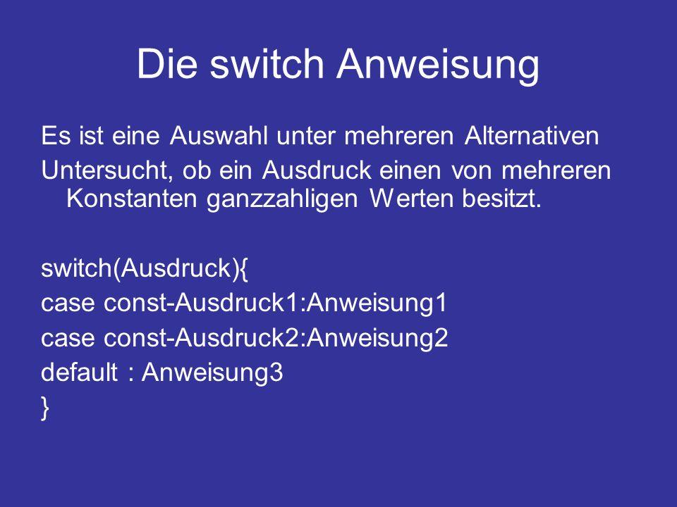 Die switch Anweisung Es ist eine Auswahl unter mehreren Alternativen Untersucht, ob ein Ausdruck einen von mehreren Konstanten ganzzahligen Werten besitzt.