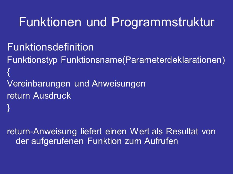 Funktionen und Programmstruktur Funktionsdefinition Funktionstyp Funktionsname(Parameterdeklarationen) { Vereinbarungen und Anweisungen return Ausdruck } return-Anweisung liefert einen Wert als Resultat von der aufgerufenen Funktion zum Aufrufen