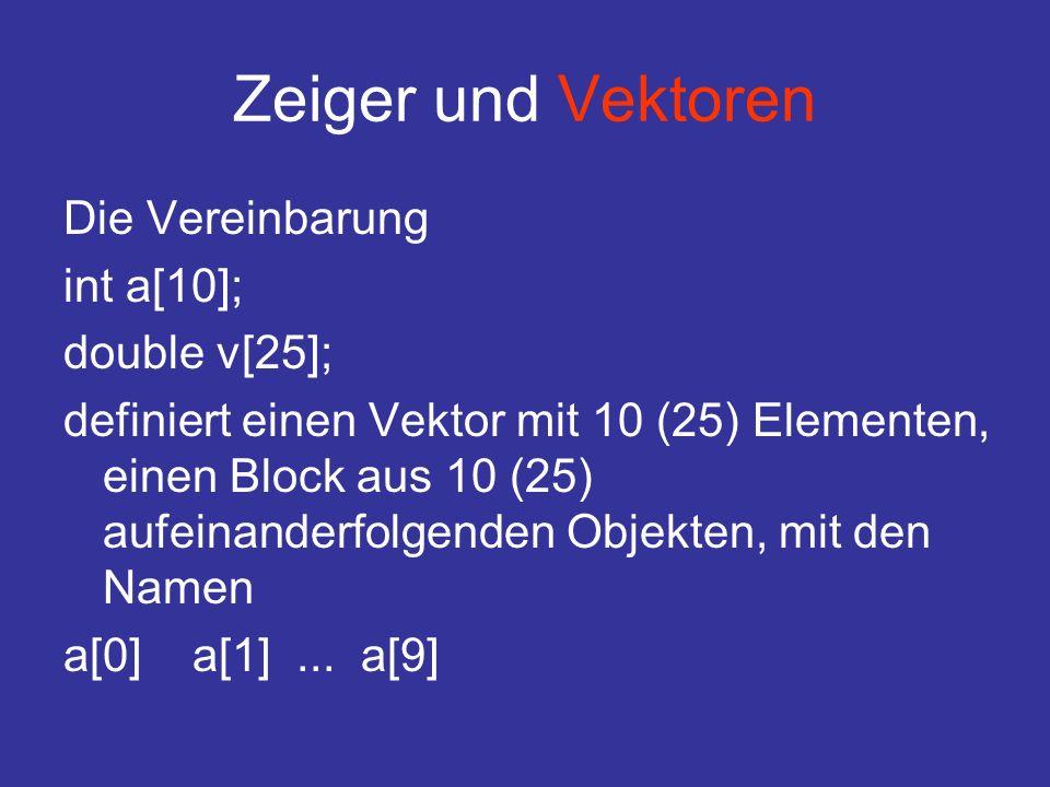 Zeiger und Vektoren Die Vereinbarung int a[10]; double v[25]; definiert einen Vektor mit 10 (25) Elementen, einen Block aus 10 (25) aufeinanderfolgenden Objekten, mit den Namen a[0] a[1]...