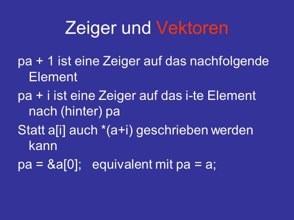 Zeiger und Vektoren pa + 1 ist eine Zeiger auf das nachfolgende Element pa + i ist eine Zeiger auf das i-te Element nach (hinter) pa Statt a[i] auch *(a+i) geschrieben werden kann pa = &a[0]; equivalent mit pa = a;