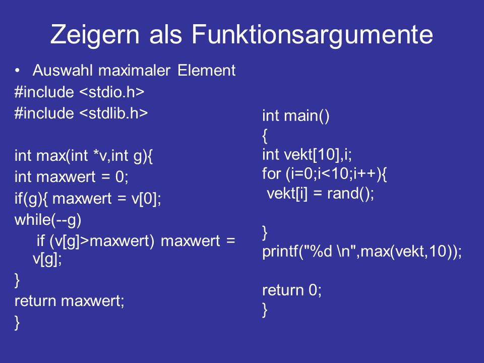 Zeigern als Funktionsargumente Auswahl maximaler Element #include int max(int *v,int g){ int maxwert = 0; if(g){ maxwert = v[0]; while(--g) if (v[g]>m