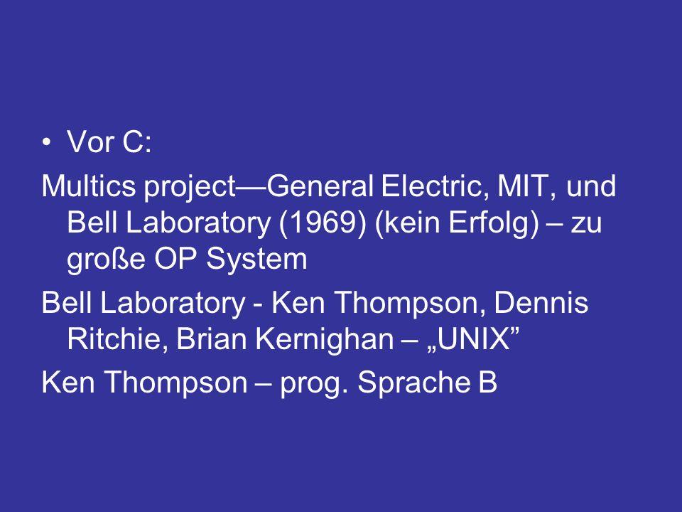 Vor C: Multics projectGeneral Electric, MIT, und Bell Laboratory (1969) (kein Erfolg) – zu große OP System Bell Laboratory - Ken Thompson, Dennis Ritchie, Brian Kernighan – UNIX Ken Thompson – prog.