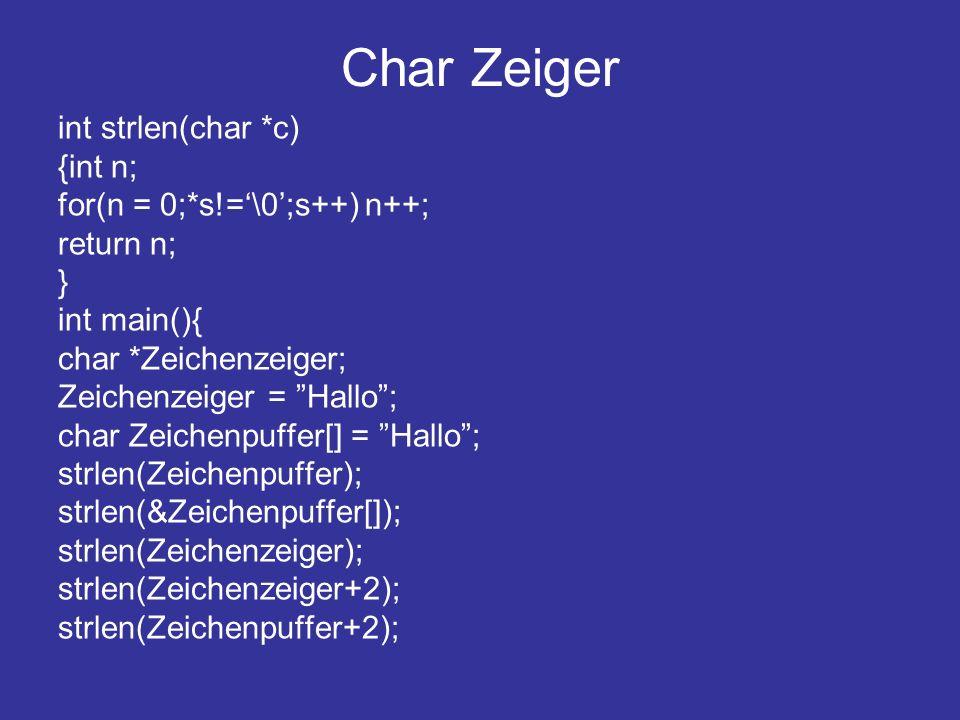 Char Zeiger int strlen(char *c) {int n; for(n = 0;*s!=\0;s++) n++; return n; } int main(){ char *Zeichenzeiger; Zeichenzeiger = Hallo; char Zeichenpuffer[] = Hallo; strlen(Zeichenpuffer); strlen(&Zeichenpuffer[]); strlen(Zeichenzeiger); strlen(Zeichenzeiger+2); strlen(Zeichenpuffer+2);