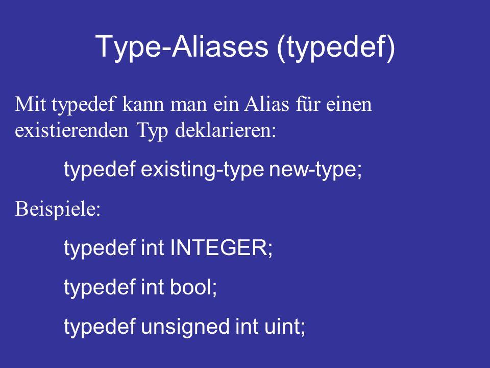 Type-Aliases (typedef) Mit typedef kann man ein Alias für einen existierenden Typ deklarieren: typedef existing-type new-type; Beispiele: typedef int INTEGER; typedef int bool; typedef unsigned int uint;