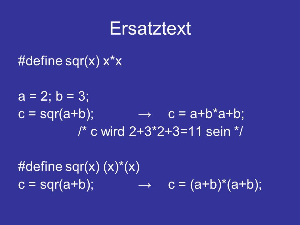 Ersatztext #define sqr(x) x*x a = 2; b = 3; c = sqr(a+b);c = a+b*a+b; /* c wird 2+3*2+3=11 sein */ #define sqr(x) (x)*(x) c = sqr(a+b);c = (a+b)*(a+b);