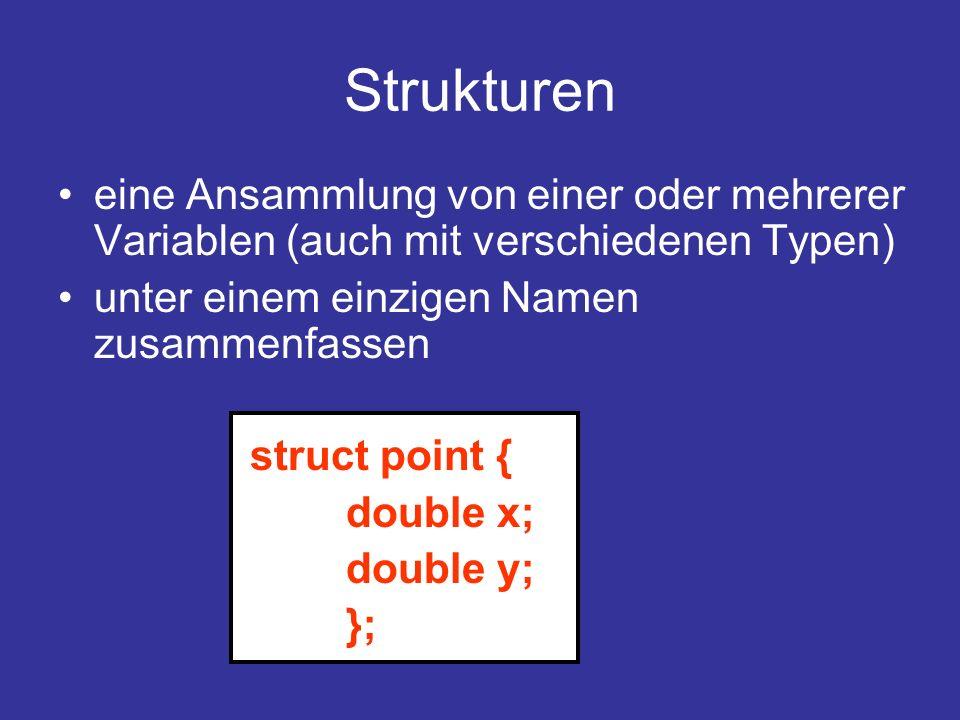 Strukturen eine Ansammlung von einer oder mehrerer Variablen (auch mit verschiedenen Typen) unter einem einzigen Namen zusammenfassen struct point { double x; double y; };