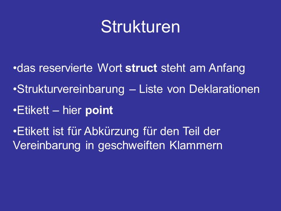 Strukturen das reservierte Wort struct steht am Anfang Strukturvereinbarung – Liste von Deklarationen Etikett – hier point Etikett ist für Abkürzung für den Teil der Vereinbarung in geschweiften Klammern