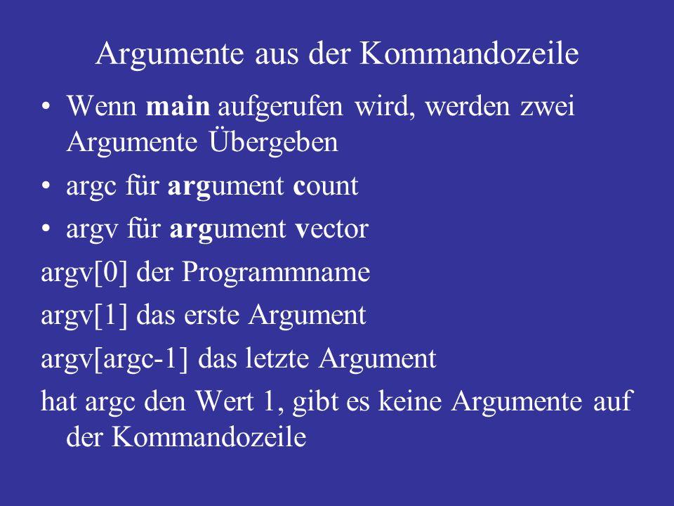 Argumente aus der Kommandozeile Wenn main aufgerufen wird, werden zwei Argumente Übergeben argc für argument count argv für argument vector argv[0] der Programmname argv[1] das erste Argument argv[argc-1] das letzte Argument hat argc den Wert 1, gibt es keine Argumente auf der Kommandozeile