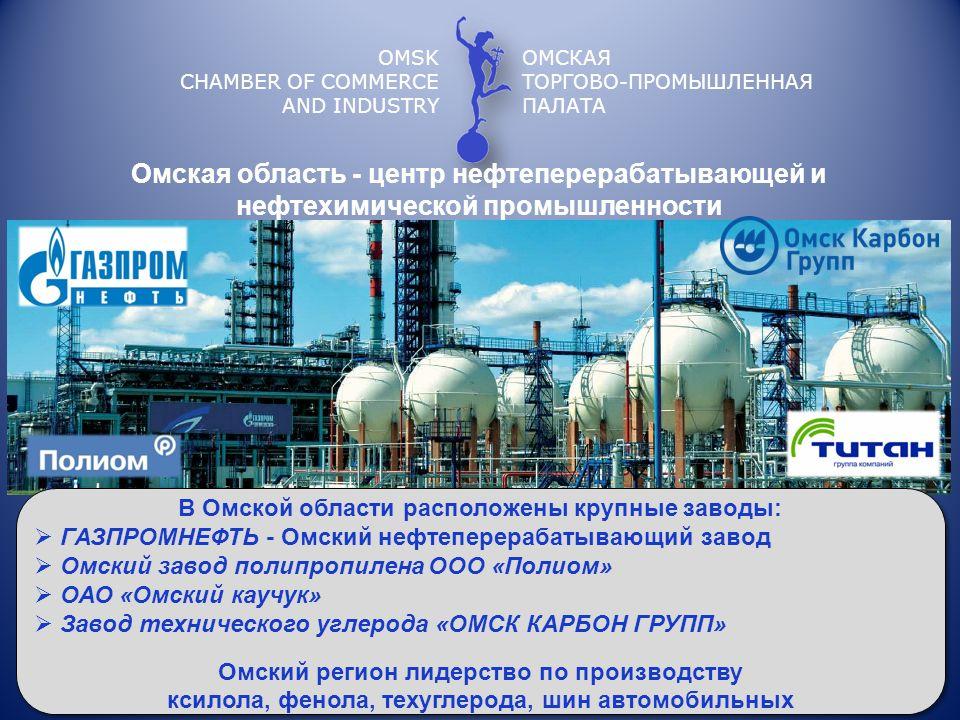 OMSK CHAMBER OF COMMERCE AND INDUSTRY ОМСКАЯ ТОРГОВО-ПРОМЫШЛЕННАЯ ПАЛАТА Омская область - центр нефтеперерабатывающей и нефтехимической промышленности