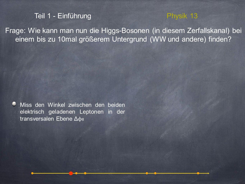 Teil 1 - EinführungPhysik 13 Miss den Winkel zwischen den beiden elektrisch geladenen Leptonen in der transversalen Ebene Δ ϕ ll Frage: Wie kann man n