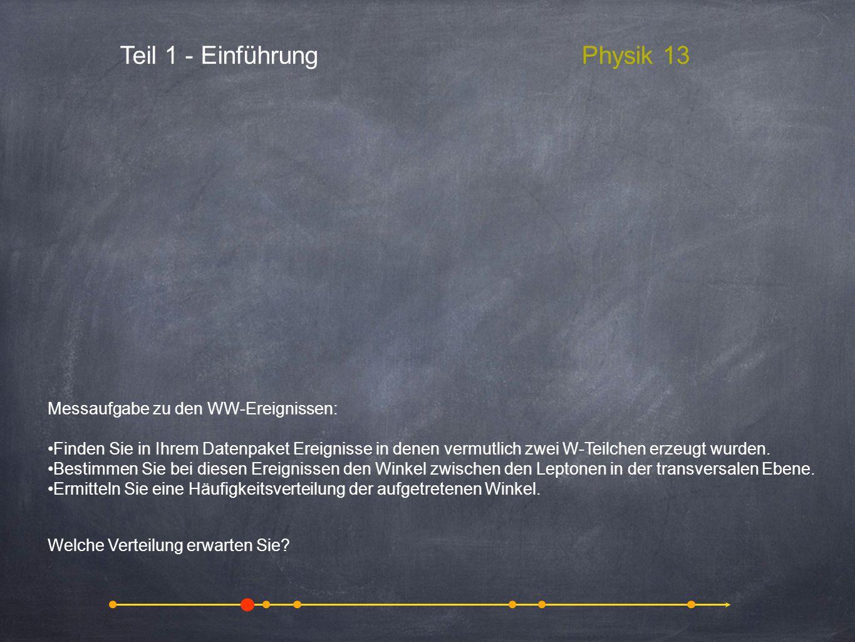 Teil 1 - EinführungPhysik 13 Messaufgabe zu den WW-Ereignissen: Finden Sie in Ihrem Datenpaket Ereignisse in denen vermutlich zwei W-Teilchen erzeugt