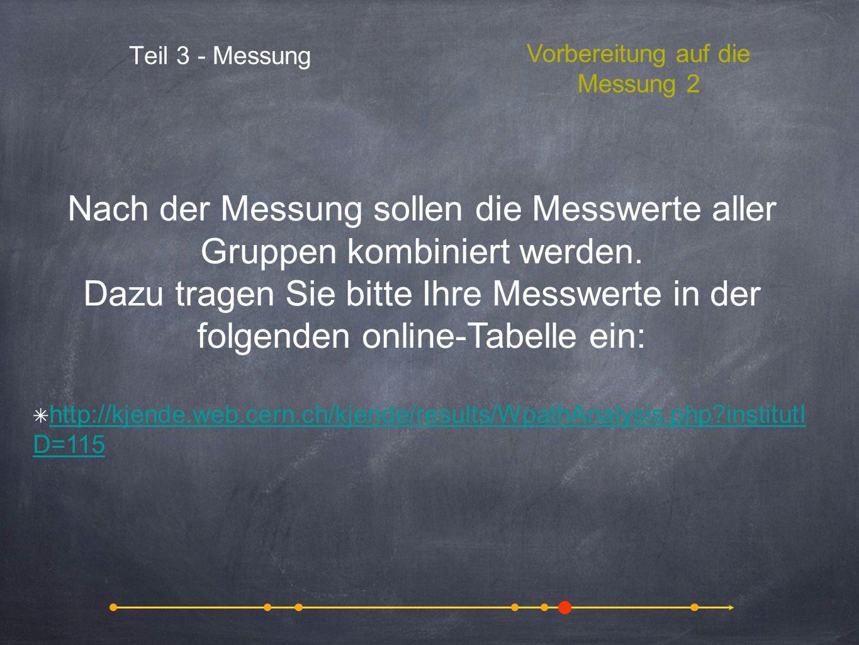 Teil 3 - Messung Vorbereitung auf die Messung 2 Nach der Messung sollen die Messwerte aller Gruppen kombiniert werden. Dazu tragen Sie bitte Ihre Mess