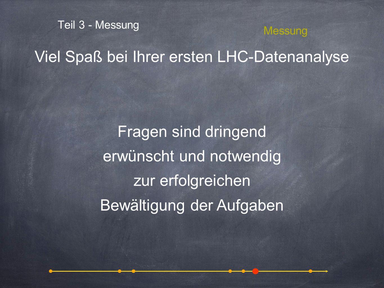 Teil 3 - Messung Messung Viel Spaß bei Ihrer ersten LHC-Datenanalyse Fragen sind dringend erwünscht und notwendig zur erfolgreichen Bewältigung der Au
