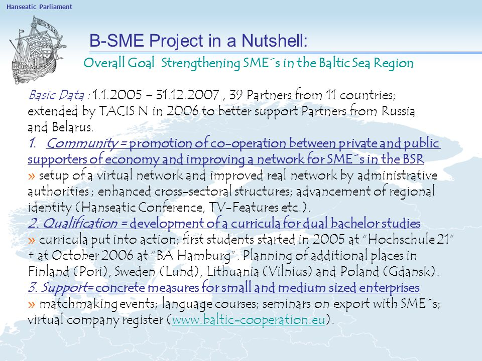 B-SME Project in a Nutshell: Overall Goal Strengthening SME´s in the Baltic Sea Region Basic Data : 1.1.2005 – 31.12.2007, 39 Partners from 11 countries; extended by TACIS N in 2006 to better support Partners from Russia and Belarus.