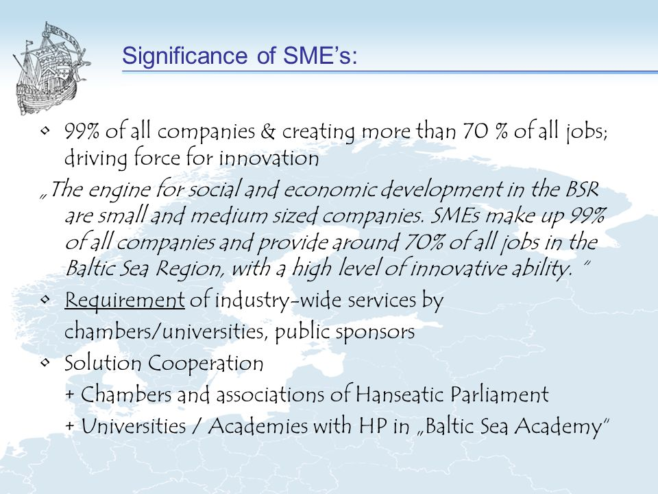 99% of all companies & creating more than 70 % of all jobs; driving force for innovation The engine for social and economic development in the BSR are small and medium sized companies.