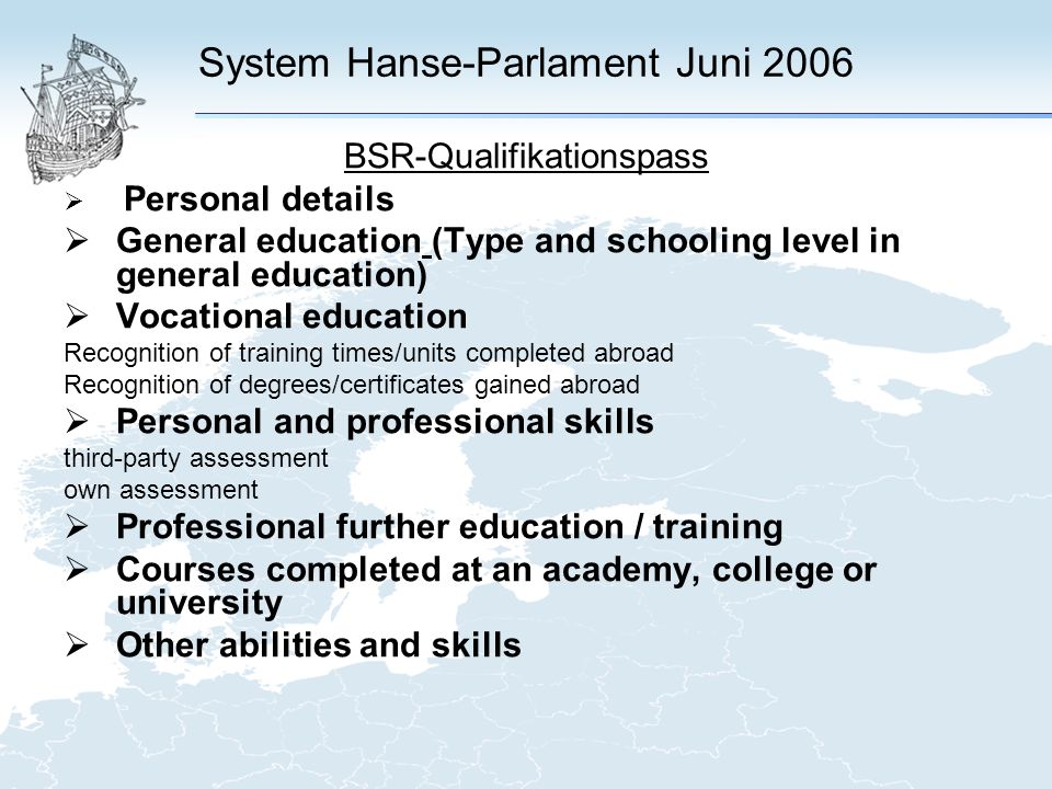 System Hanse-Parlament Juni 2006 BSR-Qualifikationspass Personal details General education (Type and schooling level in general education) Vocational education Recognition of training times/units completed abroad Recognition of degrees/certificates gained abroad Personal and professional skills third-party assessment own assessment Professional further education / training Courses completed at an academy, college or university Other abilities and skills