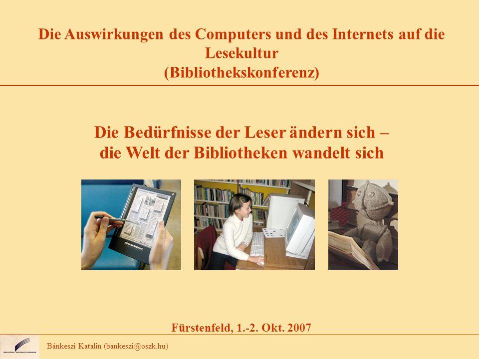 Bánkeszi Katalin (bankeszi@oszk.hu) Die Auswirkungen des Computers und des Internets auf die Lesekultur (Bibliothekskonferenz) Die Bedürfnisse der Leser ändern sich – die Welt der Bibliotheken wandelt sich Fürstenfeld, 1.-2.