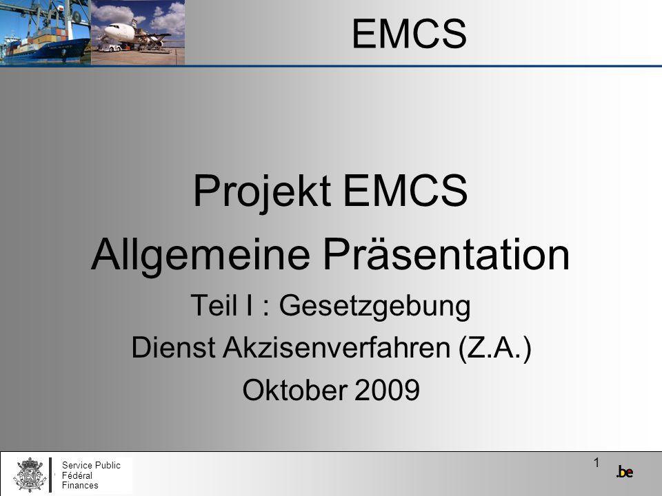 1 EMCS Service Public Fédéral Finances Projekt EMCS Allgemeine Präsentation Teil I : Gesetzgebung Dienst Akzisenverfahren (Z.A.) Oktober 2009