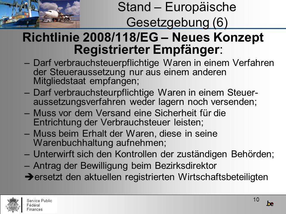 10 Stand – Europäische Gesetzgebung (6) Richtlinie 2008/118/EG – Neues Konzept Registrierter Empfänger: –Darf verbrauchsteuerpflichtige Waren in einem