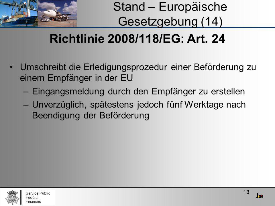 18 Stand – Europäische Gesetzgebung (14) Richtlinie 2008/118/EG: Art. 24 Umschreibt die Erledigungsprozedur einer Beförderung zu einem Empfänger in de