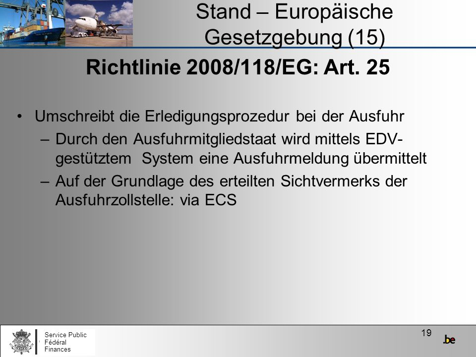 19 Stand – Europäische Gesetzgebung (15) Richtlinie 2008/118/EG: Art. 25 Umschreibt die Erledigungsprozedur bei der Ausfuhr –Durch den Ausfuhrmitglied