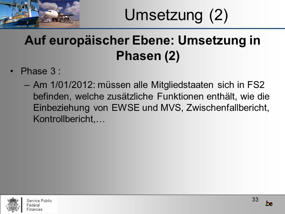 33 Umsetzung (2) Auf europäischer Ebene: Umsetzung in Phasen (2) Phase 3 : –Am 1/01/2012: müssen alle Mitgliedstaaten sich in FS2 befinden, welche zus