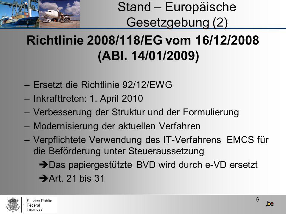 27 Stand – Europäische Gesetzgebung (23) Durchführungsverordnung EMCS Legt den Inhalt der Meldungen fest (Anhang 1) –Entwurf des e-VD und des e-VD (Tabelle 1) –Annullierung (Tabelle 2) –Änderung des Bestimmungsorts (Tabelle 3) –Meldung über die Änderung des Bestimmungsorts/Auf- teilungsmitteilung (Tabelle 4) –Aufteilung der Beförderung (Tabelle 5) –Eingangsmeldung und Ausfuhrmeldung (Tabelle 6) Service Public Fédéral Finances