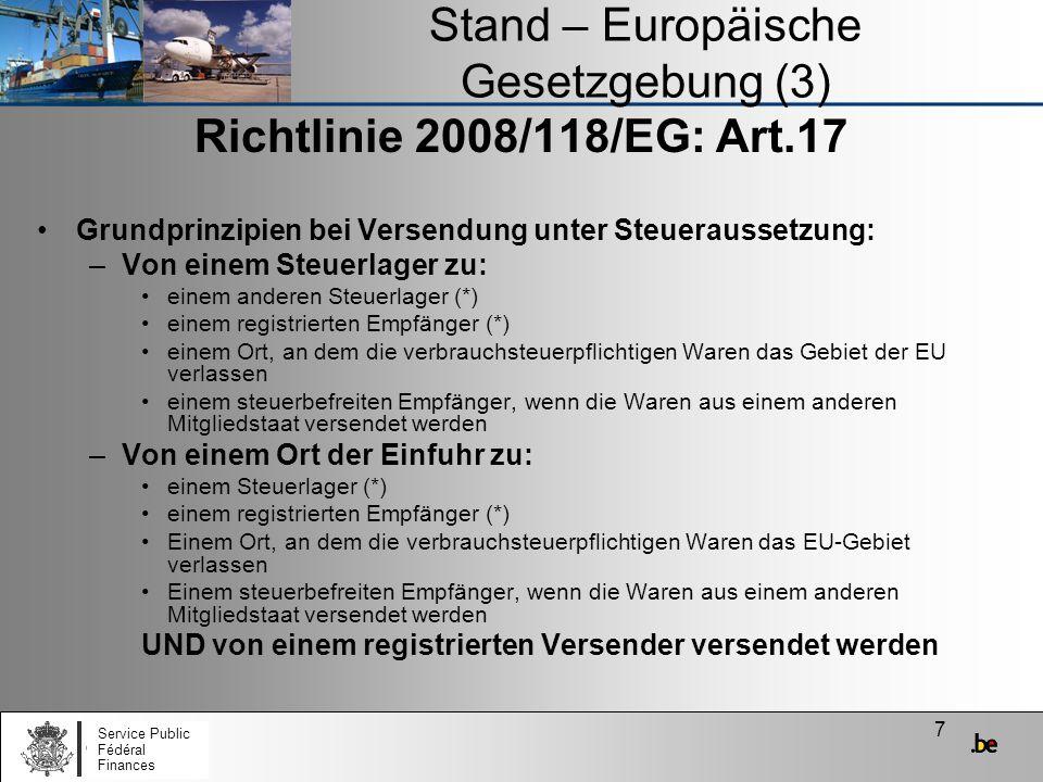 8 Stand – Europäische Gesetzgebung (4) Richtlinie 2008/118/EG : Art.17 *Mögliche Abweichung: Die Direktlieferung von verbrauchsteuerpflichtigen Waren zu einem Bestimmungsort im Bestimmungsmitgliedstaat Bedingungen: 1) Der Bestimmungsmitgliedstaat legt die Bedingungen fest 2) Der Bestimmungsort für die Direktlieferung muss vom zugelassenen Lagerinhaber oder vom registrierten Empfänger angegeben werden 3) Diese Abweichung gilt nicht für registrierte Empfänger, die nur gelegentlich verbrauchsteuerpflichtige Waren empfangen oder nur zeitweilig registriert sind Service Public Fédéral Finances