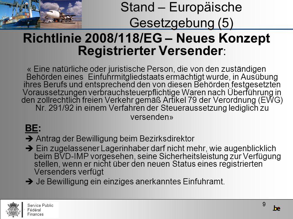 10 Stand – Europäische Gesetzgebung (6) Richtlinie 2008/118/EG – Neues Konzept Registrierter Empfänger: –Darf verbrauchsteuerpflichtige Waren in einem Verfahren der Steueraussetzung nur aus einem anderen Mitgliedstaat empfangen; –Darf verbrauchsteurpflichtige Waren in einem Steuer- aussetzungsverfahren weder lagern noch versenden; –Muss vor dem Versand eine Sicherheit für die Entrichtung der Verbrauchsteuer leisten; –Muss beim Erhalt der Waren, diese in seine Warenbuchhaltung aufnehmen; –Unterwirft sich den Kontrollen der zuständigen Behörden; –Antrag der Bewilligung beim Bezirksdirektor ersetzt den aktuellen registrierten Wirtschaftsbeteiligten Service Public Fédéral Finances