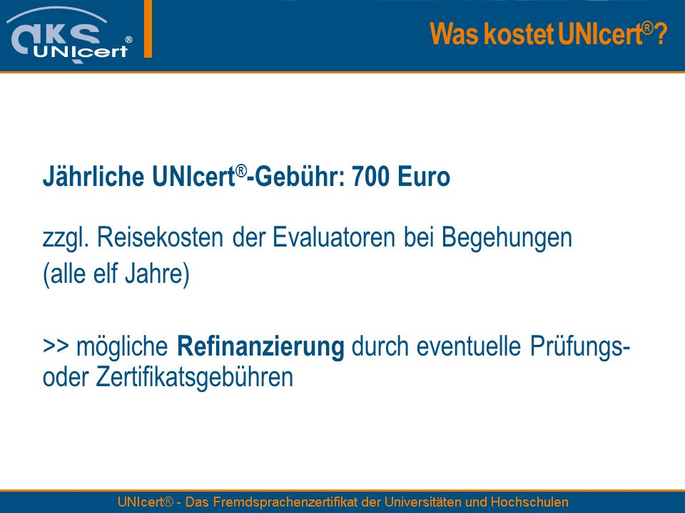 Jährliche UNIcert ® -Gebühr: 700 Euro zzgl. Reisekosten der Evaluatoren bei Begehungen (alle elf Jahre) >> mögliche Refinanzierung durch eventuelle Pr