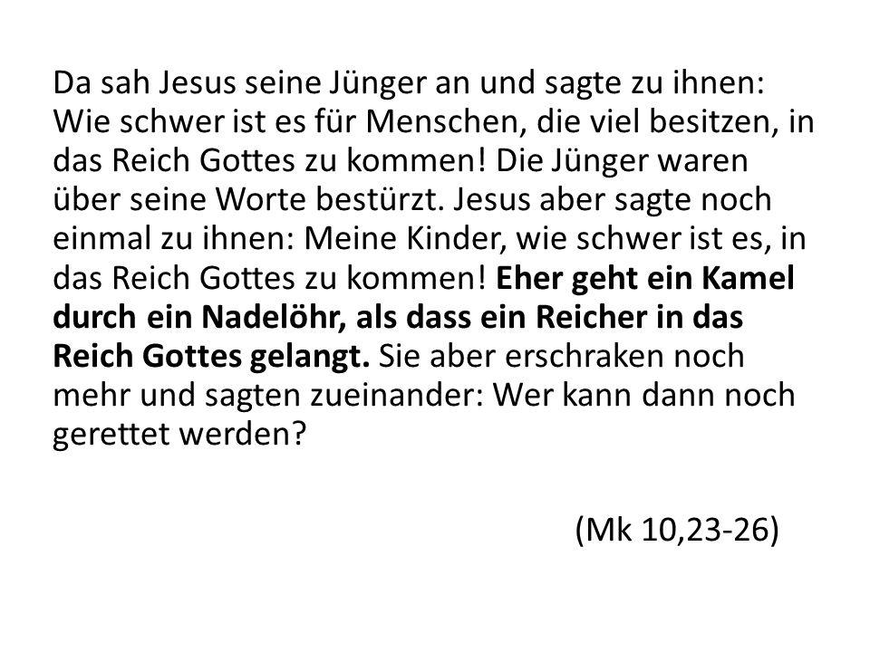 Da sah Jesus seine Jünger an und sagte zu ihnen: Wie schwer ist es für Menschen, die viel besitzen, in das Reich Gottes zu kommen! Die Jünger waren üb