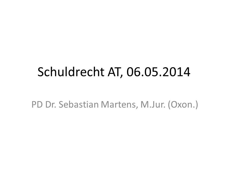 Schuldrecht AT, 06.05.2014 PD Dr. Sebastian Martens, M.Jur. (Oxon.)