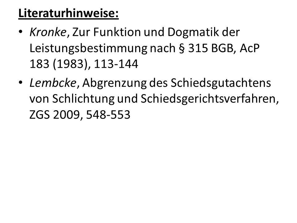 Literaturhinweise: Kronke, Zur Funktion und Dogmatik der Leistungsbestimmung nach § 315 BGB, AcP 183 (1983), 113-144 Lembcke, Abgrenzung des Schiedsgutachtens von Schlichtung und Schiedsgerichtsverfahren, ZGS 2009, 548-553